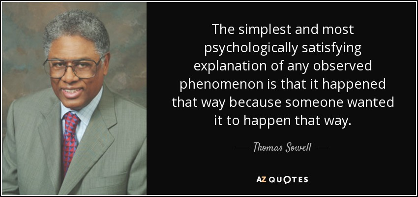 The simplest and most psychologically satisfying explanation of any observed phenomenon is that it happened that way because someone wanted it to happen that way. - Thomas Sowell