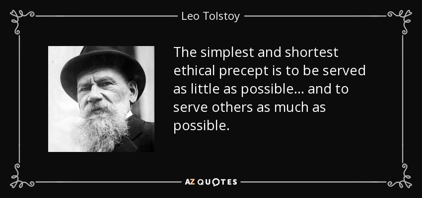 The simplest and shortest ethical precept is to be served as little as possible . . . and to serve others as much as possible. - Leo Tolstoy