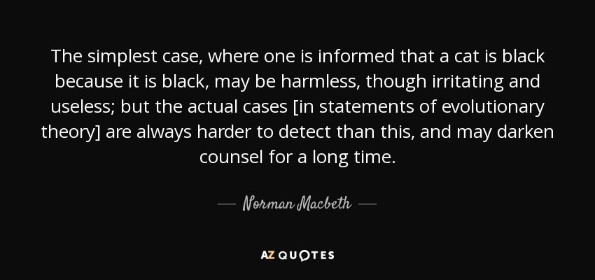 The simplest case, where one is informed that a cat is black because it is black, may be harmless, though irritating and useless; but the actual cases [in statements of evolutionary theory] are always harder to detect than this, and may darken counsel for a long time. - Norman Macbeth
