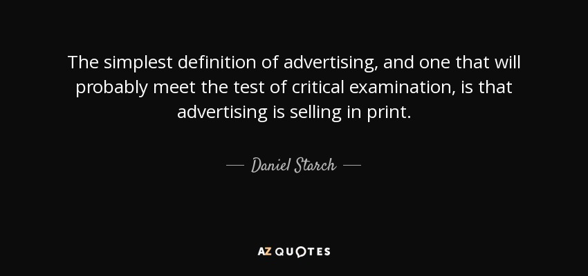 The simplest definition of advertising, and one that will probably meet the test of critical examination, is that advertising is selling in print. - Daniel Starch