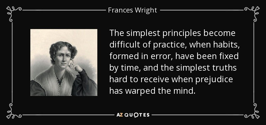 The simplest principles become difficult of practice, when habits, formed in error, have been fixed by time, and the simplest truths hard to receive when prejudice has warped the mind. - Frances Wright