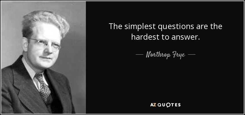 The simplest questions are the hardest to answer. - Northrop Frye