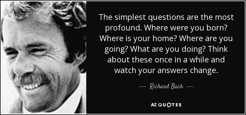 The simplest questions are the most profound. Where were you born? Where is your home? Where are you going? What are you doing? Think about these once in a while and watch your answers change. - Richard Bach