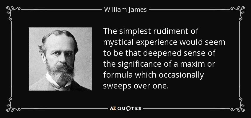 The simplest rudiment of mystical experience would seem to be that deepened sense of the significance of a maxim or formula which occasionally sweeps over one. - William James