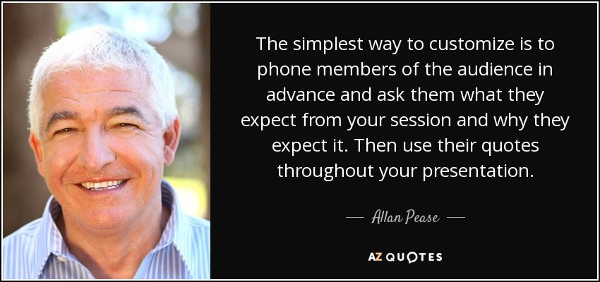 The simplest way to customize is to phone members of the audience in advance and ask them what they expect from your session and why they expect it. Then use their quotes throughout your presentation. - Allan Pease