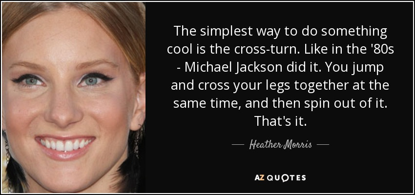 The simplest way to do something cool is the cross-turn. Like in the '80s - Michael Jackson did it. You jump and cross your legs together at the same time, and then spin out of it. That's it. - Heather Morris