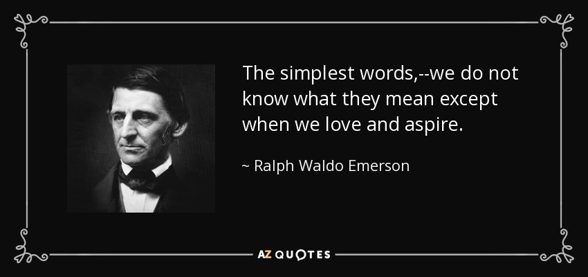 The simplest words,--we do not know what they mean except when we love and aspire. - Ralph Waldo Emerson