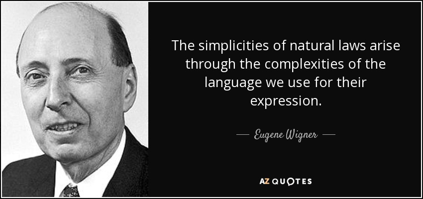 The simplicities of natural laws arise through the complexities of the language we use for their expression. - Eugene Wigner