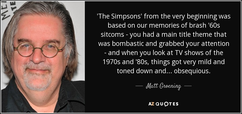 'The Simpsons' from the very beginning was based on our memories of brash '60s sitcoms - you had a main title theme that was bombastic and grabbed your attention - and when you look at TV shows of the 1970s and '80s, things got very mild and toned down and... obsequious. - Matt Groening