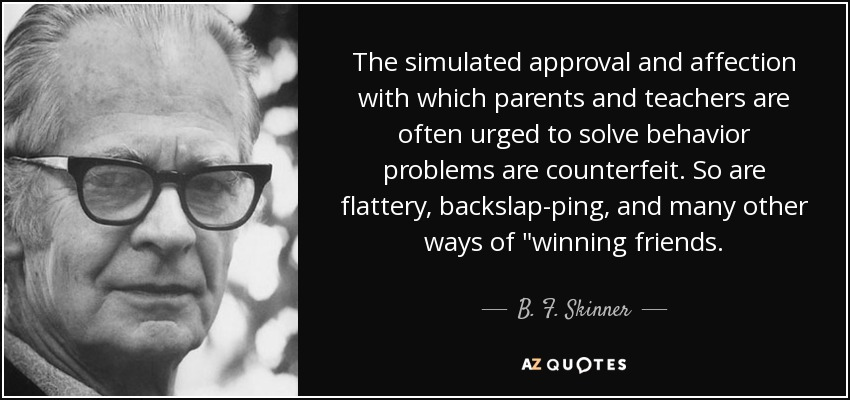 The simulated approval and affection with which parents and teachers are often urged to solve behavior problems are counterfeit. So are flattery, backslap-ping, and many other ways of
