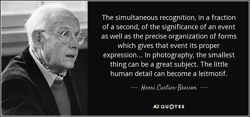 The simultaneous recognition, in a fraction of a second, of the significance of an event as well as the precise organization of forms which gives that event its proper expression... In photography, the smallest thing can be a great subject. The little human detail can become a leitmotif. - Henri Cartier-Bresson