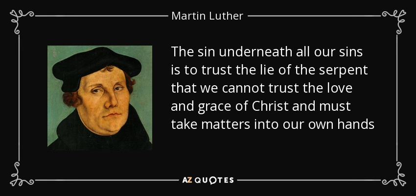 The sin underneath all our sins is to trust the lie of the serpent that we cannot trust the love and grace of Christ and must take matters into our own hands - Martin Luther