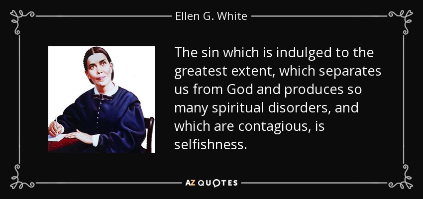 The sin which is indulged to the greatest extent, which separates us from God and produces so many spiritual disorders, and which are contagious, is selfishness. - Ellen G. White