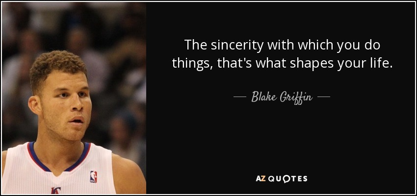 The sincerity with which you do things, that's what shapes your life. - Blake Griffin