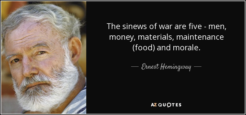 The sinews of war are five - men, money, materials, maintenance (food) and morale. - Ernest Hemingway