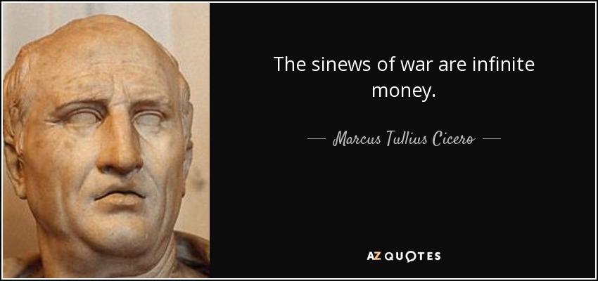The sinews of war are infinite money. - Marcus Tullius Cicero