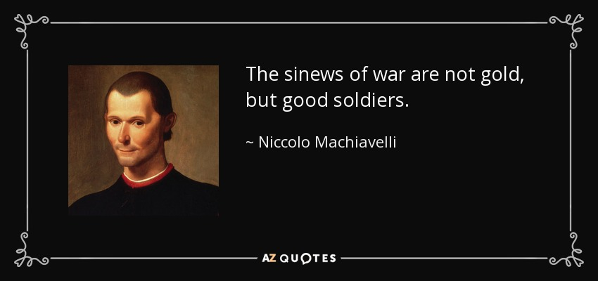 The sinews of war are not gold, but good soldiers. - Niccolo Machiavelli