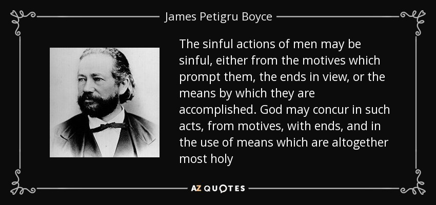 The sinful actions of men may be sinful, either from the motives which prompt them, the ends in view, or the means by which they are accomplished. God may concur in such acts, from motives, with ends, and in the use of means which are altogether most holy - James Petigru Boyce