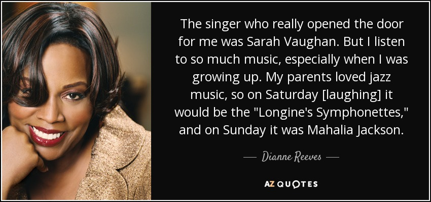 The singer who really opened the door for me was Sarah Vaughan. But I listen to so much music, especially when I was growing up. My parents loved jazz music, so on Saturday [laughing] it would be the