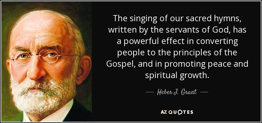 The singing of our sacred hymns, written by the servants of God, has a powerful effect in converting people to the principles of the Gospel, and in promoting peace and spiritual growth. - Heber J. Grant
