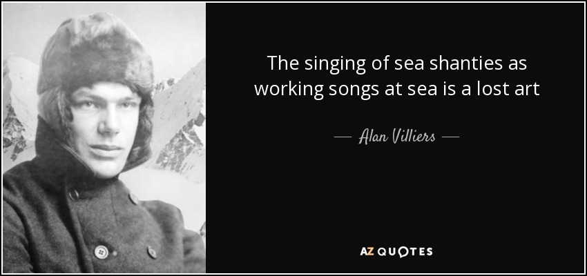 The singing of sea shanties as working songs at sea is a lost art - Alan Villiers