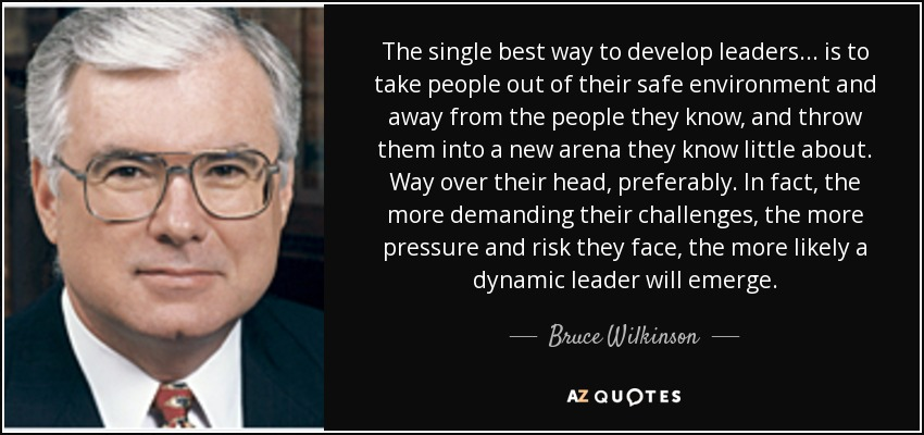 The single best way to develop leaders . . . is to take people out of their safe environment and away from the people they know, and throw them into a new arena they know little about. Way over their head, preferably. In fact, the more demanding their challenges, the more pressure and risk they face, the more likely a dynamic leader will emerge. - Bruce Wilkinson