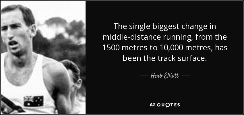 The single biggest change in middle-distance running, from the 1500 metres to 10,000 metres, has been the track surface. - Herb Elliott