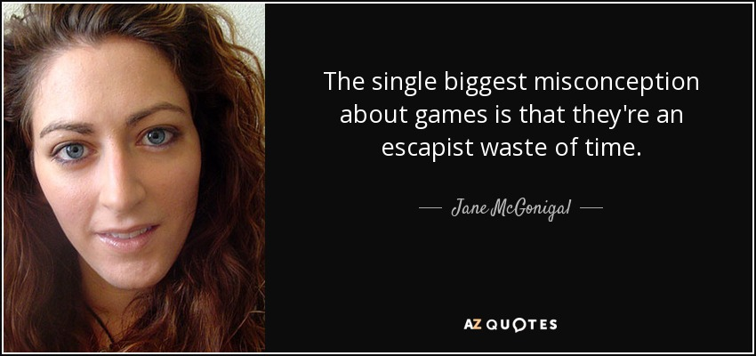 The single biggest misconception about games is that they're an escapist waste of time. - Jane McGonigal