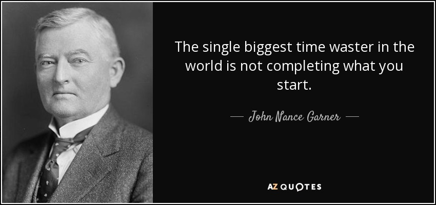 The single biggest time waster in the world is not completing what you start. - John Nance Garner