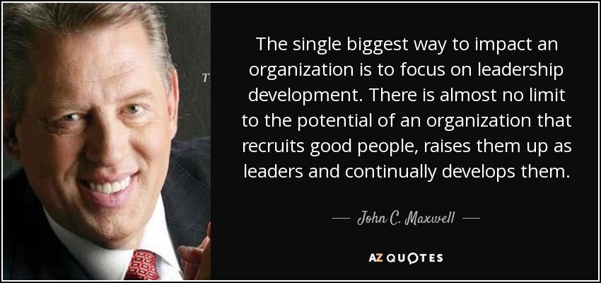 The single biggest way to impact an organization is to focus on leadership development. There is almost no limit to the potential of an organization that recruits good people, raises them up as leaders and continually develops them. - John C. Maxwell