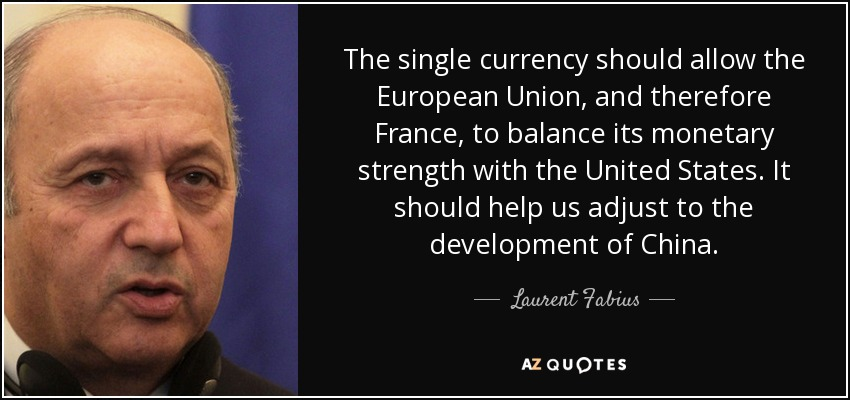 The single currency should allow the European Union, and therefore France, to balance its monetary strength with the United States. It should help us adjust to the development of China. - Laurent Fabius