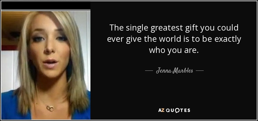 The single greatest gift you could ever give the world is to be exactly who you are. - Jenna Marbles
