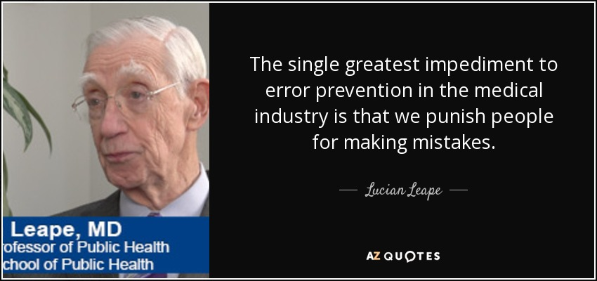 The single greatest impediment to error prevention in the medical industry is that we punish people for making mistakes. - Lucian Leape