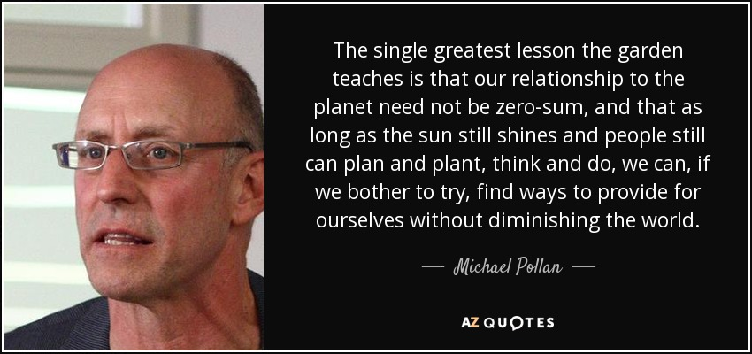 The single greatest lesson the garden teaches is that our relationship to the planet need not be zero-sum, and that as long as the sun still shines and people still can plan and plant, think and do, we can, if we bother to try, find ways to provide for ourselves without diminishing the world. - Michael Pollan