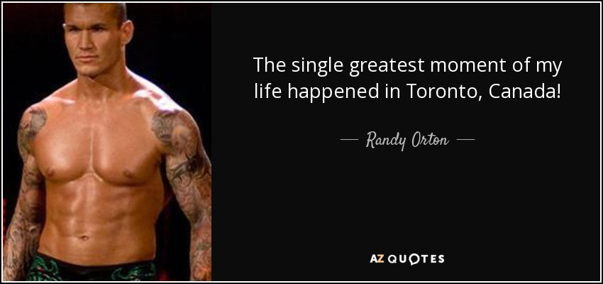The single greatest moment of my life happened in Toronto, Canada! - Randy Orton