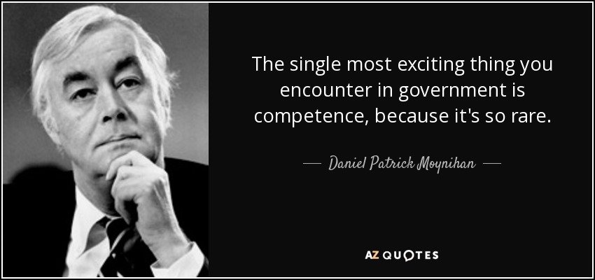 The single most exciting thing you encounter in government is competence, because it's so rare. - Daniel Patrick Moynihan