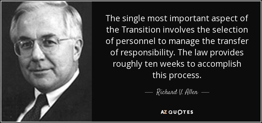 The single most important aspect of the Transition involves the selection of personnel to manage the transfer of responsibility. The law provides roughly ten weeks to accomplish this process. - Richard V. Allen