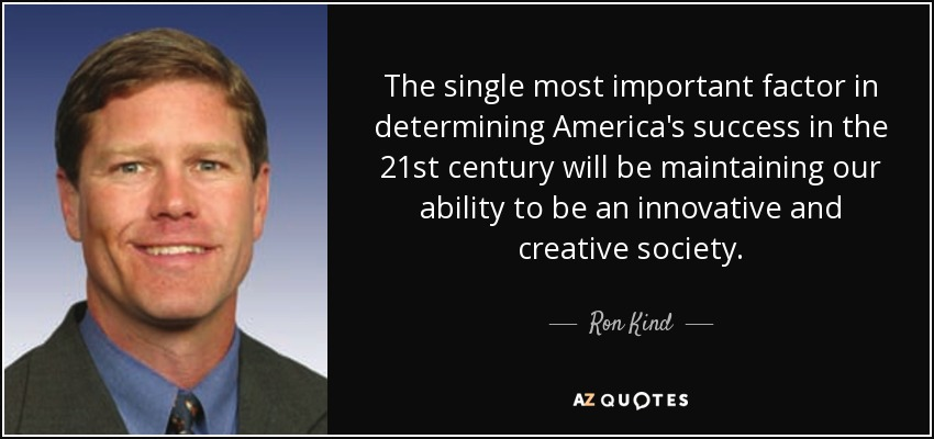 The single most important factor in determining America's success in the 21st century will be maintaining our ability to be an innovative and creative society. - Ron Kind