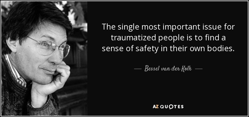 The single most important issue for traumatized people is to find a sense of safety in their own bodies. - Bessel van der Kolk