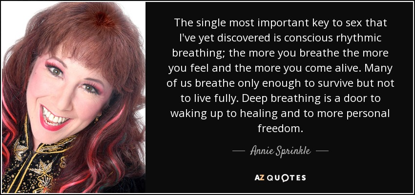 The single most important key to sex that I've yet discovered is conscious rhythmic breathing; the more you breathe the more you feel and the more you come alive. Many of us breathe only enough to survive but not to live fully. Deep breathing is a door to waking up to healing and to more personal freedom. - Annie Sprinkle