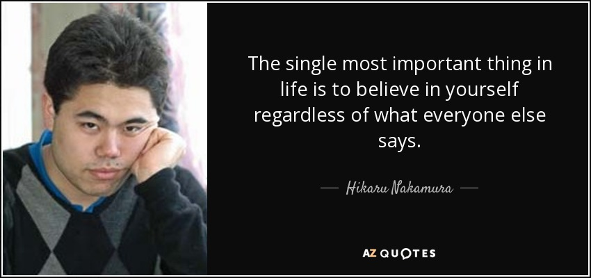 The single most important thing in life is to believe in yourself regardless of what everyone else says. - Hikaru Nakamura