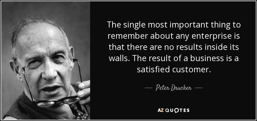 The single most important thing to remember about any enterprise is that there are no results inside its walls. The result of a business is a satisfied customer. - Peter Drucker