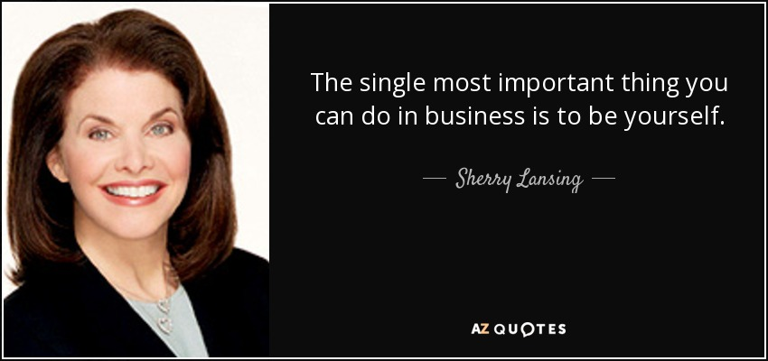 The single most important thing you can do in business is to be yourself. - Sherry Lansing