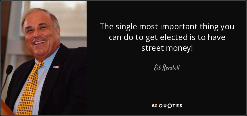 The single most important thing you can do to get elected is to have street money! - Ed Rendell