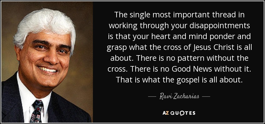 The single most important thread in working through your disappointments is that your heart and mind ponder and grasp what the cross of Jesus Christ is all about. There is no pattern without the cross. There is no Good News without it. That is what the gospel is all about. - Ravi Zacharias