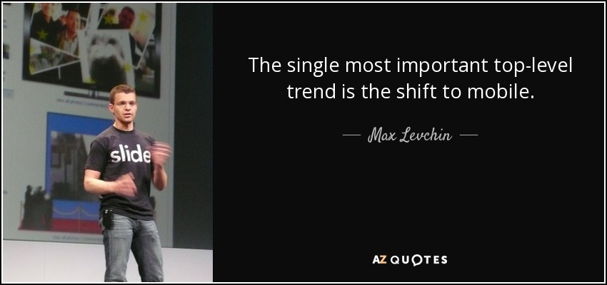 The single most important top-level trend is the shift to mobile. - Max Levchin