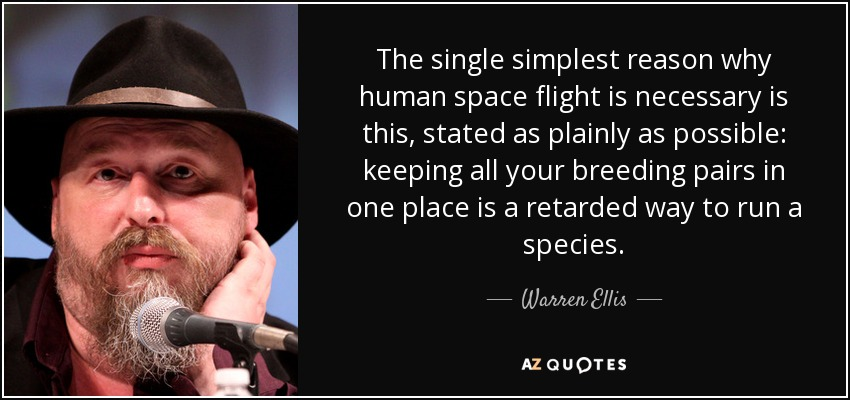 The single simplest reason why human space flight is necessary is this, stated as plainly as possible: keeping all your breeding pairs in one place is a retarded way to run a species. - Warren Ellis
