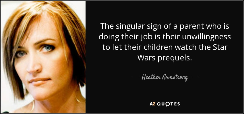 The singular sign of a parent who is doing their job is their unwillingness to let their children watch the Star Wars prequels. - Heather Armstrong