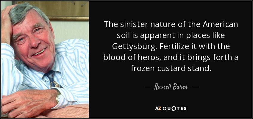 The sinister nature of the American soil is apparent in places like Gettysburg. Fertilize it with the blood of heros, and it brings forth a frozen-custard stand. - Russell Baker