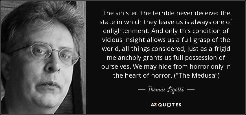 "The sinister, the terrible never deceive: the state in which they leave us is always one of enlightenment. And only this condition of vicious insight allows us a full grasp of the world, all things considered, just as a frigid melancholy grants us full possession of ourselves. We may hide from horror only in the heart of horror. (""The Medusa"") - Thomas Ligotti"